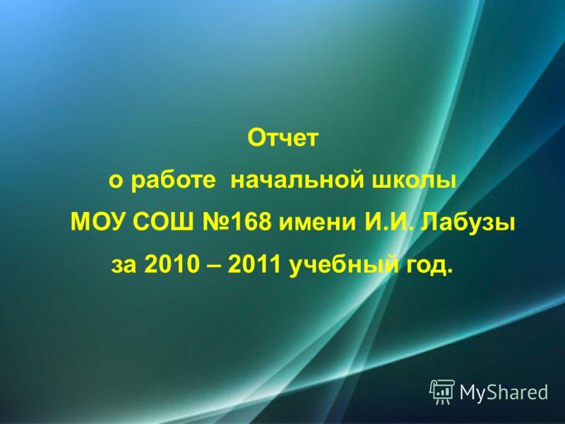 Отчет о работе начальной школы МОУ СОШ 168 имени И.И. Лабузы за 2010 – 2011 учебный год.