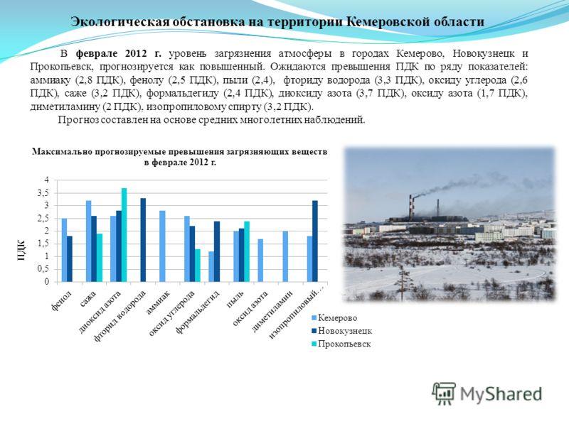 В феврале 2012 г. уровень загрязнения атмосферы в городах Кемерово, Новокузнецк и Прокопьевск, прогнозируется как повышенный. Ожидаются превышения ПДК по ряду показателей: аммиаку (2,8 ПДК), фенолу (2,5 ПДК), пыли (2,4), фториду водорода (3,3 ПДК), о