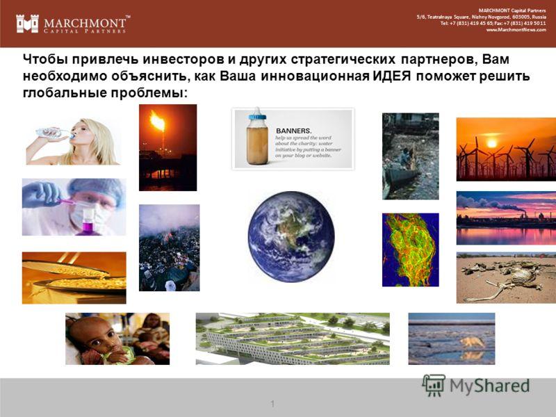 2 Чтобы привлечь инвесторов и других стратегических партнеров, Вам необходимо объяснить, как Ваша инновационная ИДЕЯ поможет решить глобальные проблемы: MARCHMONT Capital Partners 5/6, Teatralnaya Square, Nizhny Novgorod, 603005, Russia Tel: +7 (831)