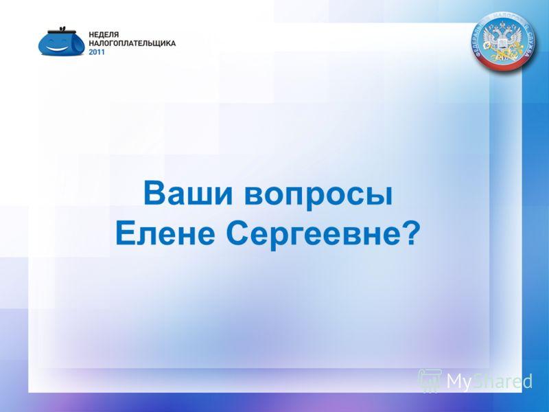 Ваши вопросы Елене Сергеевне?