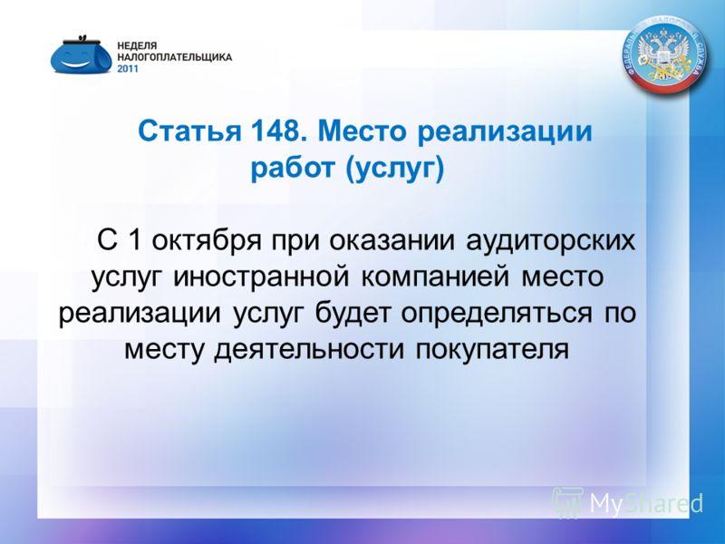Статья 148. Место реализации работ (услуг) С 1 октября при оказании аудиторских услуг иностранной компанией место реализации услуг будет определяться по месту деятельности покупателя