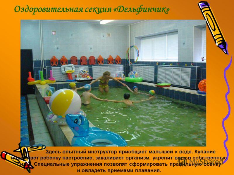 Оздоровительная секция «Дельфинчик» Здесь опытный инструктор приобщает малышей к воде. Купание поднимает ребенку настроение, закаливает организм, укрепит веру в собственные силы. Специальные упражнения позволят сформировать правильную осанку и овладе
