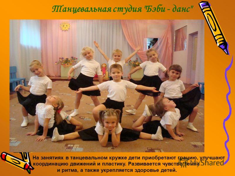 Танцевальная студия Бэби - данс На занятиях в танцевальном кружке дети приобретают грацию, улучшают координацию движений и пластику. Развивается чувство темпа и ритма, а также укрепляется здоровье детей.