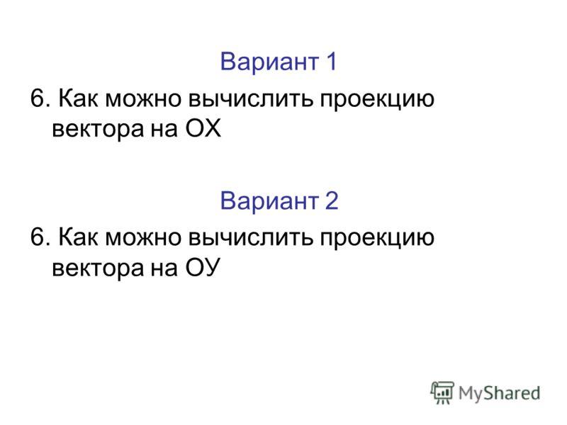 Вариант 1 6. Как можно вычислить проекцию вектора на ОХ Вариант 2 6. Как можно вычислить проекцию вектора на ОУ