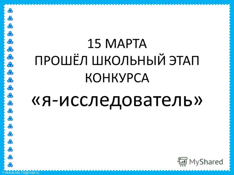 FokinaLida.75@mail.ru 15 МАРТА ПРОШЁЛ ШКОЛЬНЫЙ ЭТАП КОНКУРСА «я-исследователь»