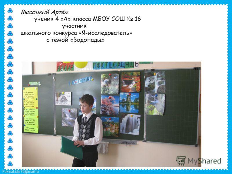 FokinaLida.75@mail.ru Высоцкий Артём ученик 4 « А » класса МБОУ СОШ 16 участник школьного конкурса « Я-исследователь » с темой « Водопады »