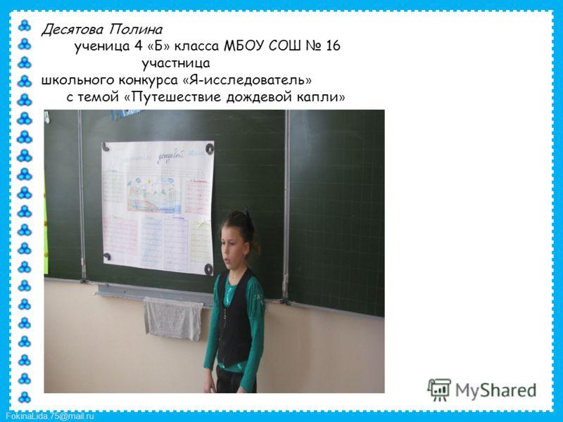 FokinaLida.75@mail.ru Десятова Полина ученица 4 « Б » класса МБОУ СОШ 16 участница школьного конкурса « Я-исследователь » с темой « Путешествие дождевой капли »