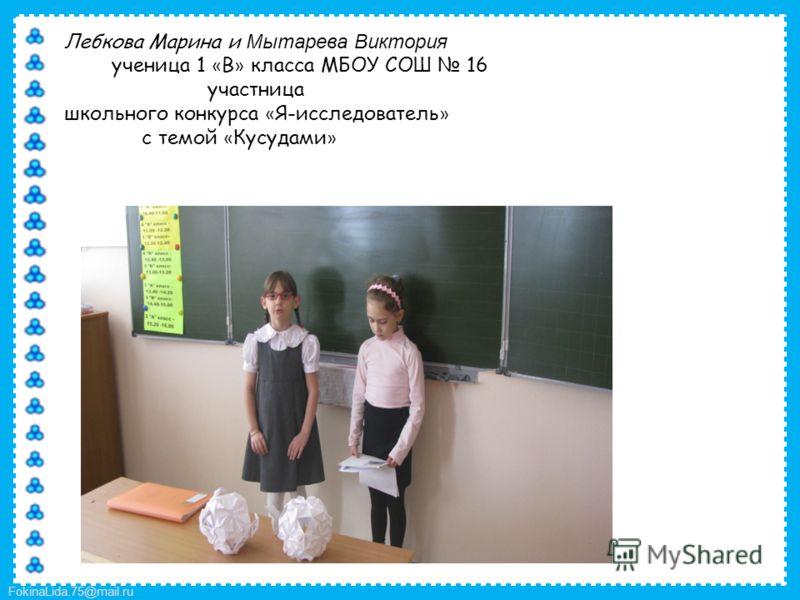 FokinaLida.75@mail.ru Лебкова Марина и Мытарева Виктория ученица 1 « В » класса МБОУ СОШ 16 участница школьного конкурса « Я-исследователь » с темой « Кусудами »
