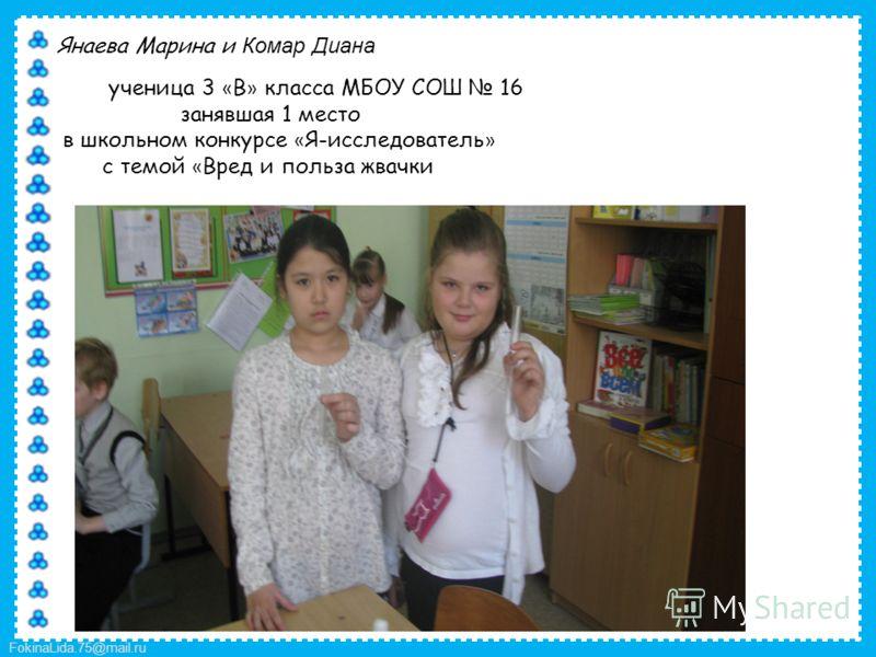 FokinaLida.75@mail.ru Янаева Марина и Комар Диана ученица 3 « В » класса МБОУ СОШ 16 занявшая 1 место в школьном конкурсе « Я-исследователь » с темой « Вред и польза жвачки