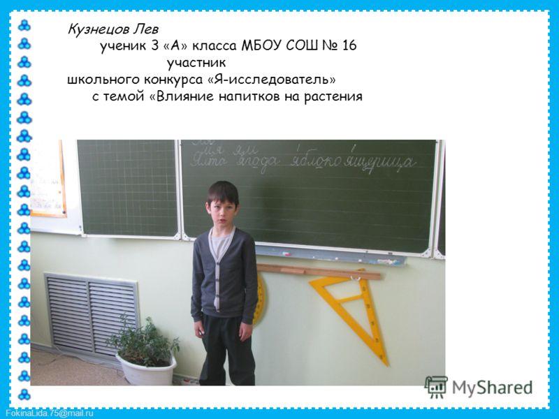 FokinaLida.75@mail.ru Кузнецов Лев ученик 3 « А » класса МБОУ СОШ 16 участник школьного конкурса « Я-исследователь » с темой « Влияние напитков на растения