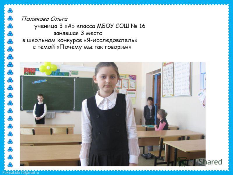 FokinaLida.75@mail.ru Полякова Ольга ученица 3 « А » класса МБОУ СОШ 16 занявшая 3 место в школьном конкурсе « Я-исследователь » с темой « Почему мы так говорим »
