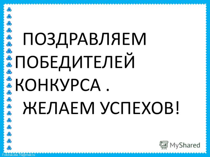FokinaLida.75@mail.ru ПОЗДРАВЛЯЕМ ПОБЕДИТЕЛЕЙ КОНКУРСА. ЖЕЛАЕМ УСПЕХОВ!
