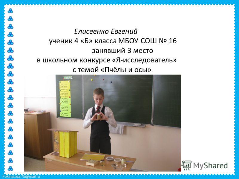 FokinaLida.75@mail.ru Елисеенко Евгений ученик 4 «Б» класса МБОУ СОШ 16 занявший 3 место в школьном конкурсе «Я-исследователь» с темой «Пчёлы и осы»