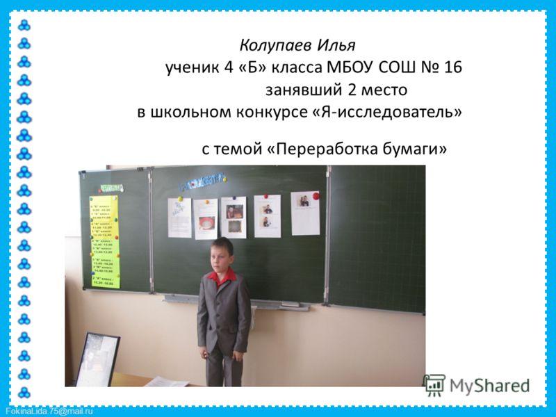 FokinaLida.75@mail.ru Колупаев Илья ученик 4 «Б» класса МБОУ СОШ 16 занявший 2 место в школьном конкурсе «Я-исследователь» с темой «Переработка бумаги»