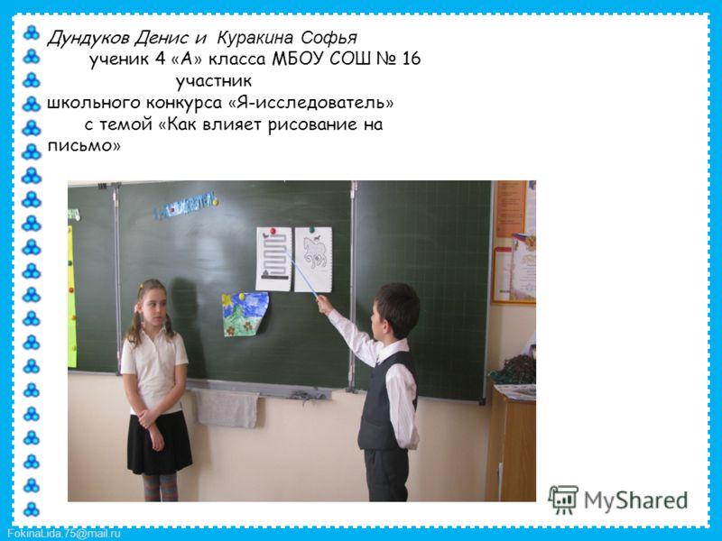 FokinaLida.75@mail.ru Дундуков Денис и Куракина Софья ученик 4 « А » класса МБОУ СОШ 16 участник школьного конкурса « Я-исследователь » с темой « Как влияет рисование на письмо »