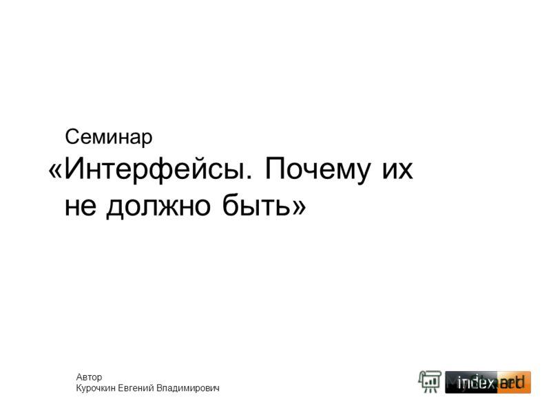 Семинар «Интерфейсы. Почему их не должно быть» Автор Курочкин Евгений Владимирович
