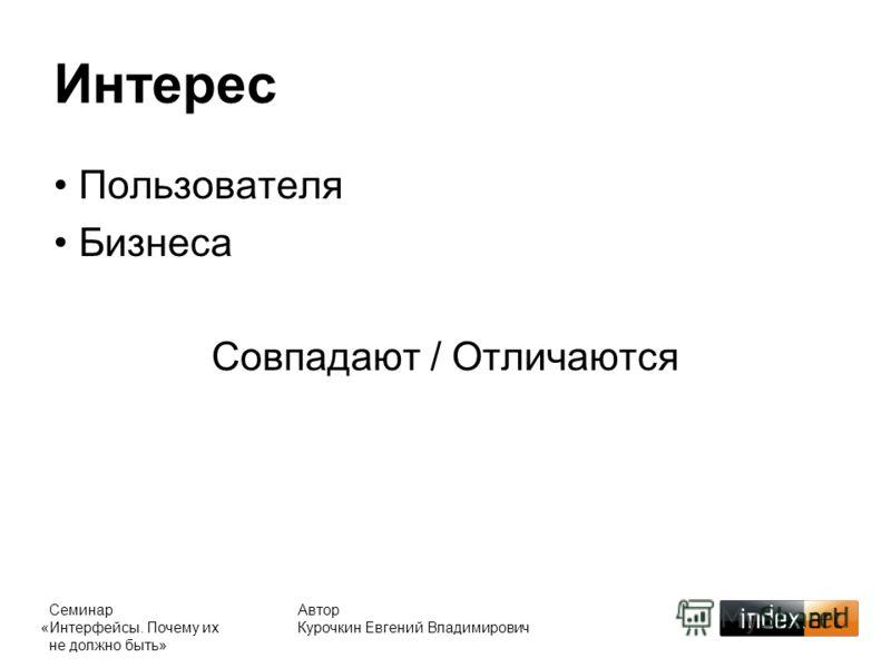 Автор Курочкин Евгений Владимирович Интерес Пользователя Бизнеса Совпадают / Отличаются Семинар «Интерфейсы. Почему их не должно быть»