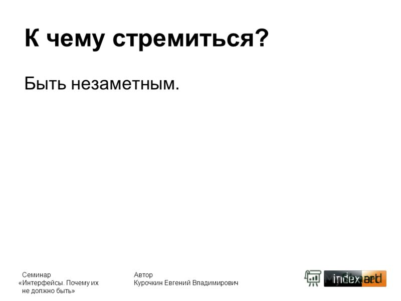 Автор Курочкин Евгений Владимирович К чему стремиться? Быть незаметным. Семинар «Интерфейсы. Почему их не должно быть»