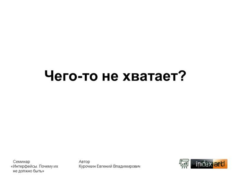 Чего-то не хватает? Автор Курочкин Евгений Владимирович Семинар «Интерфейсы. Почему их не должно быть»