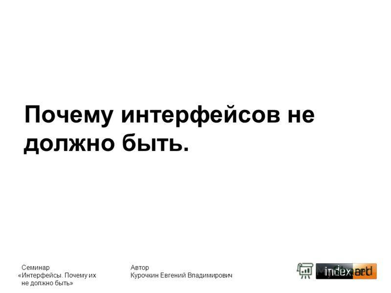 Почему интерфейсов не должно быть. Автор Курочкин Евгений Владимирович Семинар «Интерфейсы. Почему их не должно быть»