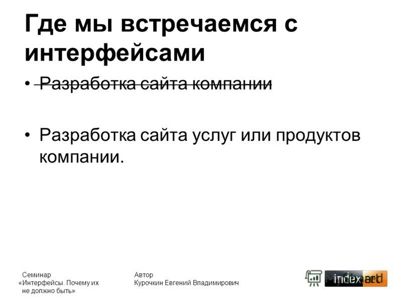 Автор Курочкин Евгений Владимирович Где мы встречаемся с интерфейсами Разработка сайта компании Разработка сайта услуг или продуктов компании. ___________________________________________ Семинар «Интерфейсы. Почему их не должно быть»