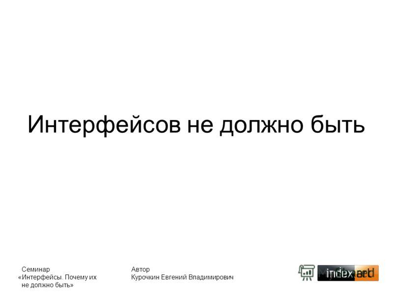 Автор Курочкин Евгений Владимирович Интерфейсов не должно быть Семинар «Интерфейсы. Почему их не должно быть»