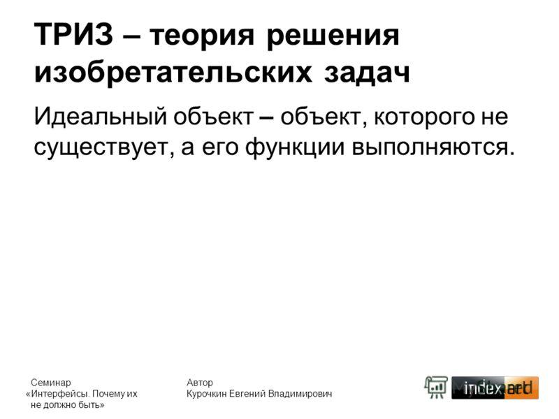 ТРИЗ – теория решения изобретательских задач Автор Курочкин Евгений Владимирович Идеальный объект – объект, которого не существует, а его функции выполняются. Семинар «Интерфейсы. Почему их не должно быть»