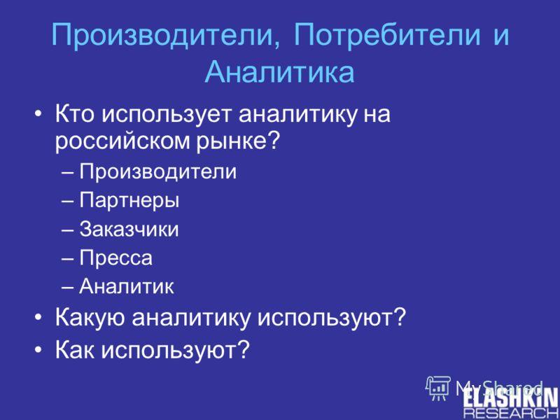 Производители, Потребители и Аналитика Кто использует аналитику на российском рынке? –Производители –Партнеры –Заказчики –Пресса –Аналитик Какую аналитику используют? Как используют?