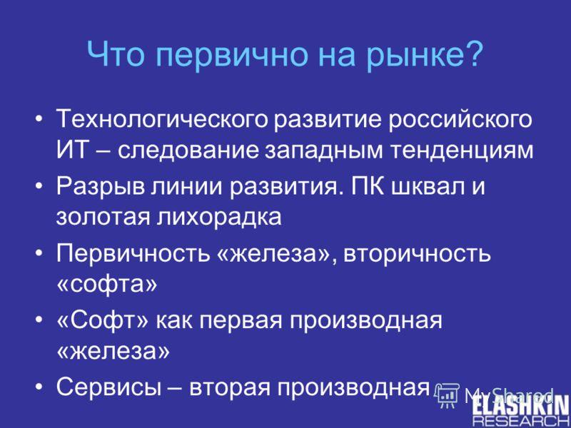 Что первично на рынке? Технологического развитие российского ИТ – следование западным тенденциям Разрыв линии развития. ПК шквал и золотая лихорадка Первичность «железа», вторичность «софта» «Софт» как первая производная «железа» Сервисы – вторая про