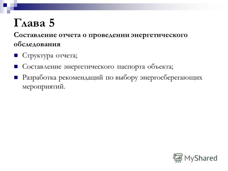 Глава 5 Составление отчета о проведении энергетического обследования Структура отчета; Составление энергетического паспорта объекта; Разработка рекомендаций по выбору энергосберегающих мероприятий.