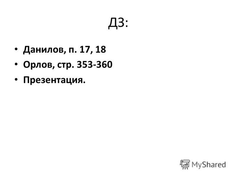 ДЗ: Данилов, п. 17, 18 Орлов, стр. 353-360 Презентация.