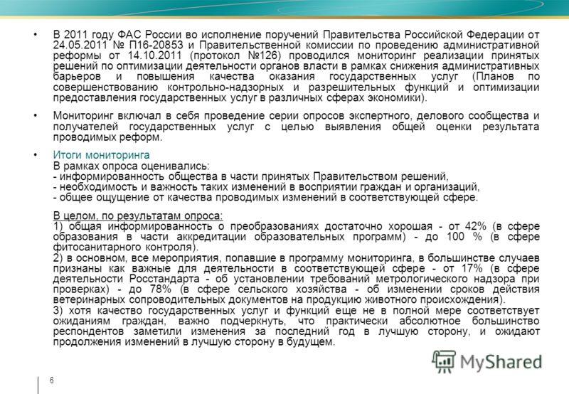 6 В 2011 году ФАС России во исполнение поручений Правительства Российской Федерации от 24.05.2011 П16-20853 и Правительственной комиссии по проведению административной реформы от 14.10.2011 (протокол 126) проводился мониторинг реализации принятых реш