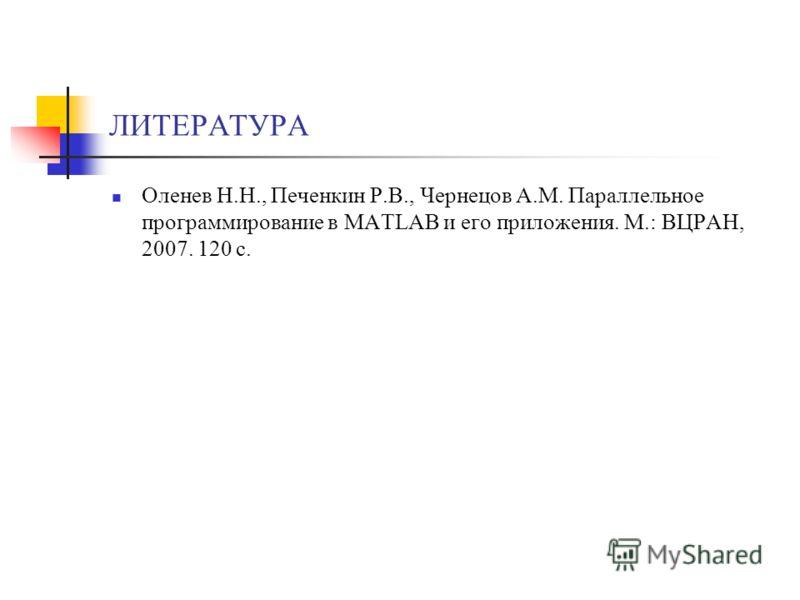 ЛИТЕРАТУРА Оленев Н.Н., Печенкин Р.В., Чернецов А.М. Параллельное программирование в MATLAB и его приложения. М.: ВЦРАН, 2007. 120 с.