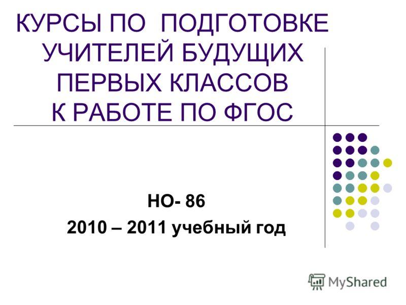 КУРСЫ ПО ПОДГОТОВКЕ УЧИТЕЛЕЙ БУДУЩИХ ПЕРВЫХ КЛАССОВ К РАБОТЕ ПО ФГОС НО- 86 2010 – 2011 учебный год