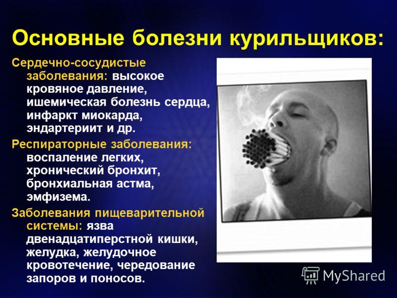 Основные болезни курильщиков: Сердечно-сосудистые заболевания: высокое кровяное давление, ишемическая болезнь сердца, инфаркт миокарда, эндартериит и др. Респираторные заболевания: воспаление легких, хронический бронхит, бронхиальная астма, эмфизема.