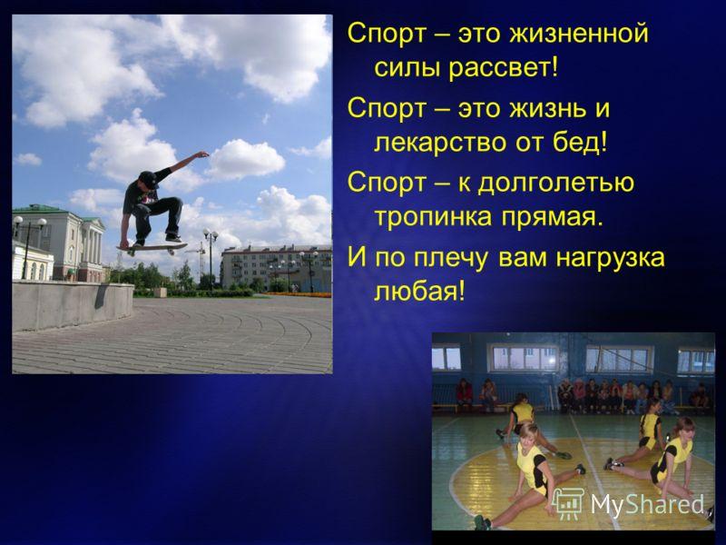 Спорт – это жизненной силы рассвет! Спорт – это жизнь и лекарство от бед! Спорт – к долголетью тропинка прямая. И по плечу вам нагрузка любая!