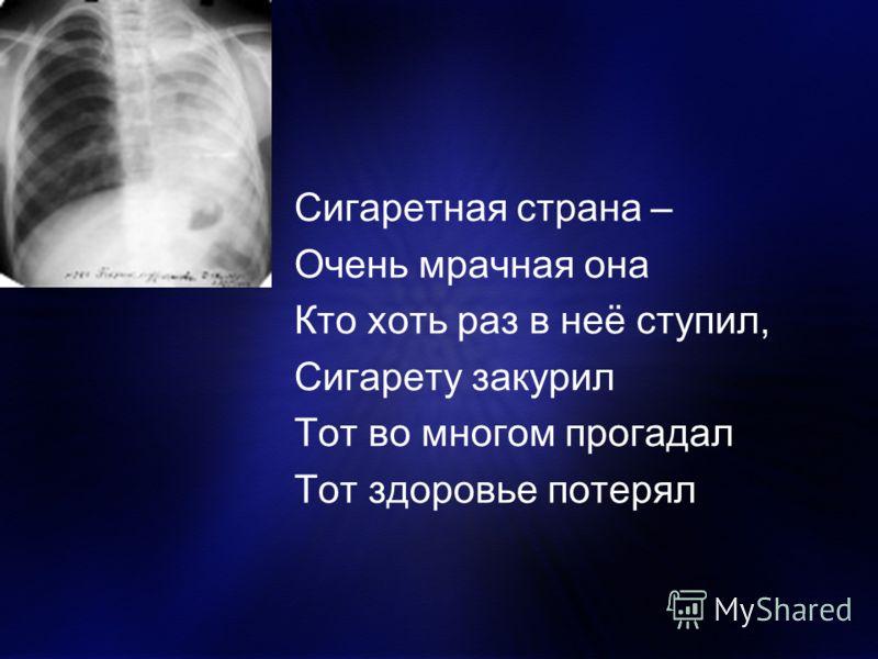 Сигаретная страна – Очень мрачная она Кто хоть раз в неё ступил, Сигарету закурил Тот во многом прогадал Тот здоровье потерял