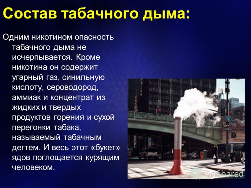 Состав табачного дыма: Одним никотином опасность табачного дыма не исчерпывается. Кроме никотина он содержит угарный газ, синильную кислоту, сероводород, аммиак и концентрат из жидких и твердых продуктов горения и сухой перегонки табака, называемый т