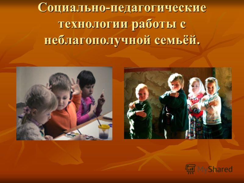 Социально-педагогические технологии работы с неблагополучной семьёй.