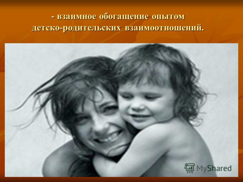 - взаимное обогащение опытом детско-родительских взаимоотношений.