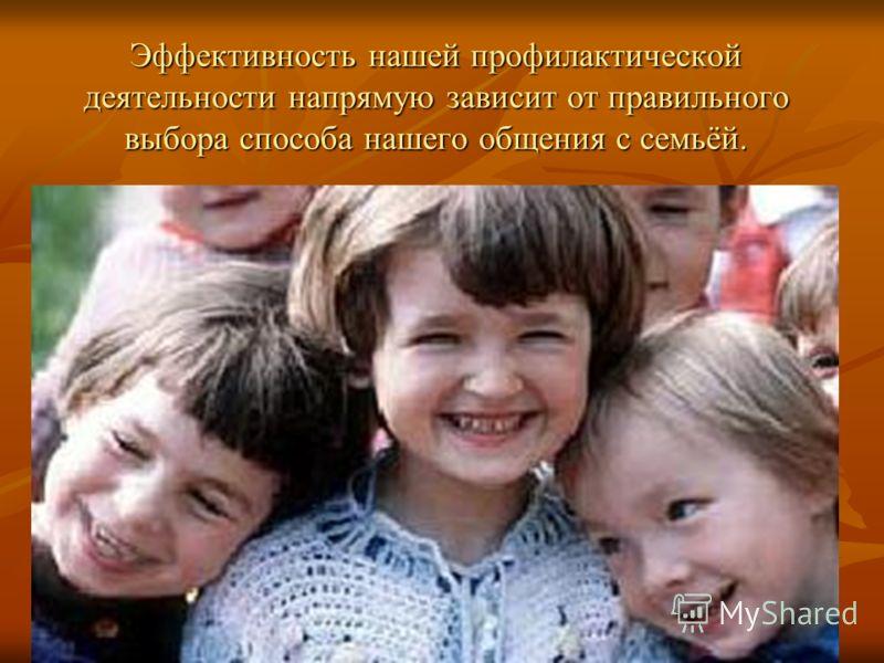 Эффективность нашей профилактической деятельности напрямую зависит от правильного выбора способа нашего общения с семьёй.