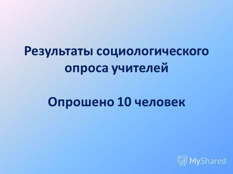 Результаты социологического опроса учителей Опрошено 10 человек
