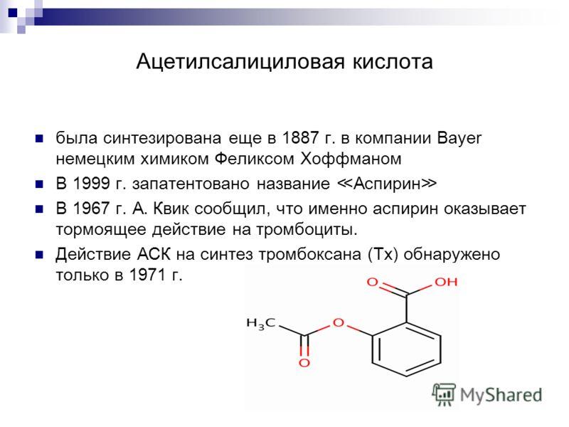 Ацетилсалициловая кислота была синтезирована еще в 1887 г. в компании Bayer немецким химиком Феликсом Хоффманом В 1999 г. запатентовано название Аспирин В 1967 г. А. Квик сообщил, что именно аспирин оказывает тормоящее действие на тромбоциты. Действи