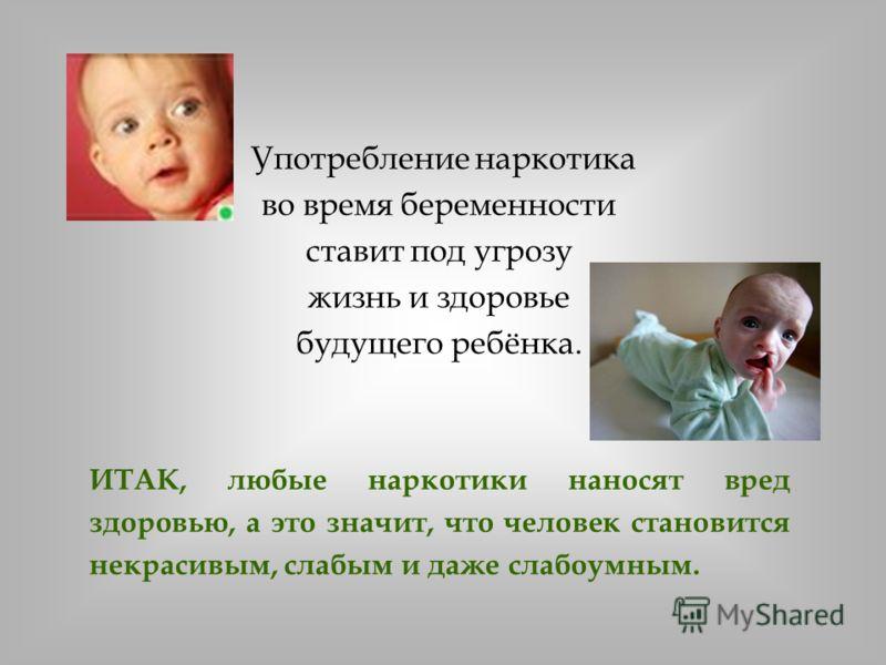 Употребление наркотика во время беременности ставит под угрозу жизнь и здоровье будущего ребёнка. ИТАК, любые наркотики наносят вред здоровью, а это значит, что человек становится некрасивым, слабым и даже слабоумным.