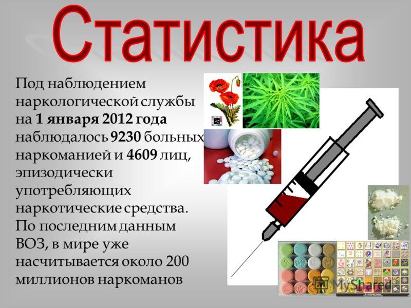 Под наблюдением наркологической службы на 1 января 2012 года наблюдалось 9230 больных наркоманией и 4609 лиц, эпизодически употребляющих наркотические средства. По последним данным ВОЗ, в мире уже насчитывается около 200 миллионов наркоманов