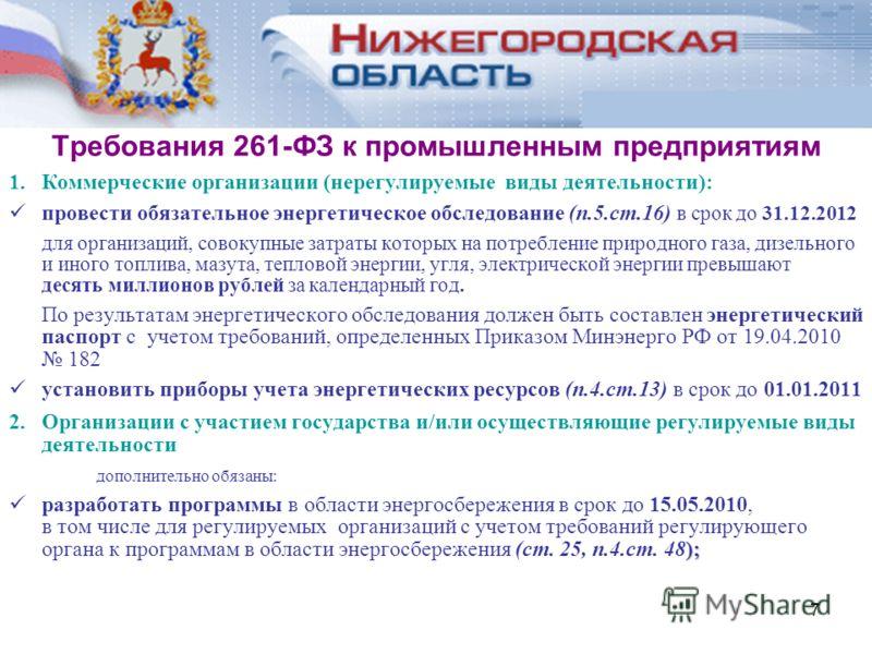 7 Требования 261-ФЗ к промышленным предприятиям 1.Коммерческие организации (нерегулируемые виды деятельности): провести обязательное энергетическое обследование (п.5.ст.16) в срок до 31.12.2012 для организаций, совокупные затраты которых на потреблен