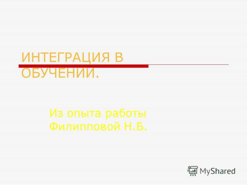 ИНТЕГРАЦИЯ В ОБУЧЕНИИ. Из опыта работы Филипповой Н.Б.