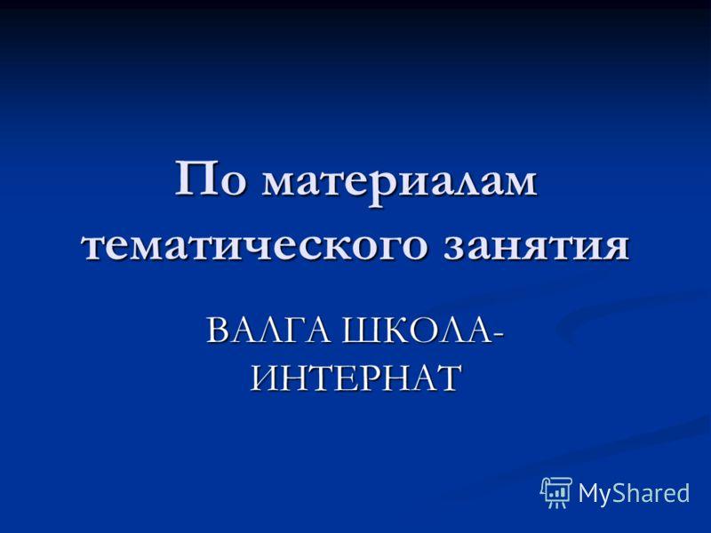 По материалам тематического занятия ВАЛГА ШКОЛА- ИНТЕРНАТ