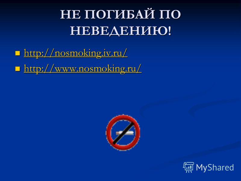 НЕ ПОГИБАЙ ПО НЕВЕДЕНИЮ! http://nosmoking.iv.ru/ http://nosmoking.iv.ru/ http://nosmoking.iv.ru/ http://www.nosmoking.ru/ http://www.nosmoking.ru/ http://www.nosmoking.ru/