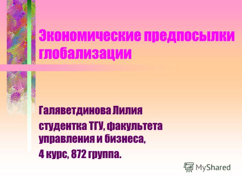 Экономические предпосылки глобализации Галяветдинова Лилия студентка ТГУ, факультета управления и бизнеса, 4 курс, 872 группа.